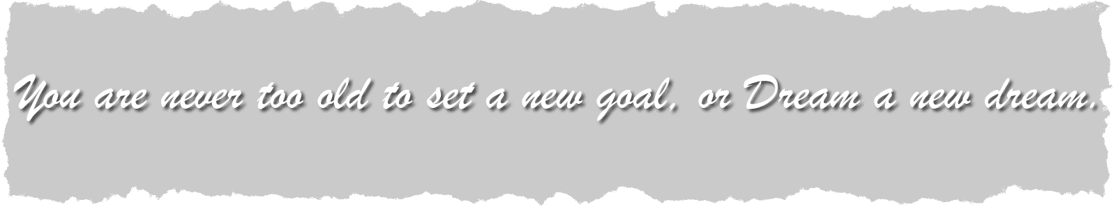 You are never too old to set a new goa, or Dream a new dream quote.